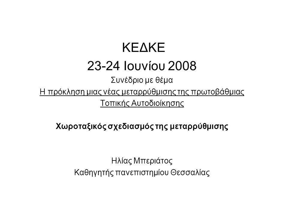 ΚΕΔΚΕ 23-24 Ιουνίου 2008 Συνέδριο με θέμα Η πρόκληση μιας νέας μεταρρύθμισης της πρωτοβάθμιας Τοπικής Αυτοδιοίκησης Χωροταξικός σχεδιασμός της μεταρρύθμισης Ηλίας Μπεριάτος Καθηγητής πανεπιστημίου Θεσσαλίας