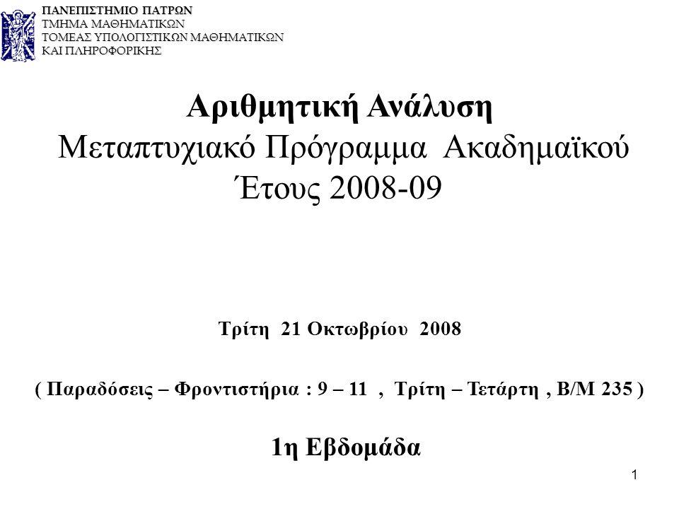 1 Αριθμητική Ανάλυση Μεταπτυχιακό Πρόγραμμα Ακαδημαϊκού Έτους 2008-09 Τρίτη 21 Οκτωβρίου 2008 ( Παραδόσεις – Φροντιστήρια : 9 – 11, Τρίτη – Τετάρτη, Β/Μ 235 ) 1η Εβδομάδα ΠΑΝΕΠΙΣΤΗΜΙΟ ΠΑΤΡΩΝ ΤΜΗΜΑ ΜΑΘΗΜΑΤΙΚΩΝ ΤΟΜΕΑΣ ΥΠΟΛΟΓΙΣΤΙΚΩΝ ΜΑΘΗΜΑΤΙΚΩΝ ΚΑΙ ΠΛΗΡΟΦΟΡΙΚΗΣ