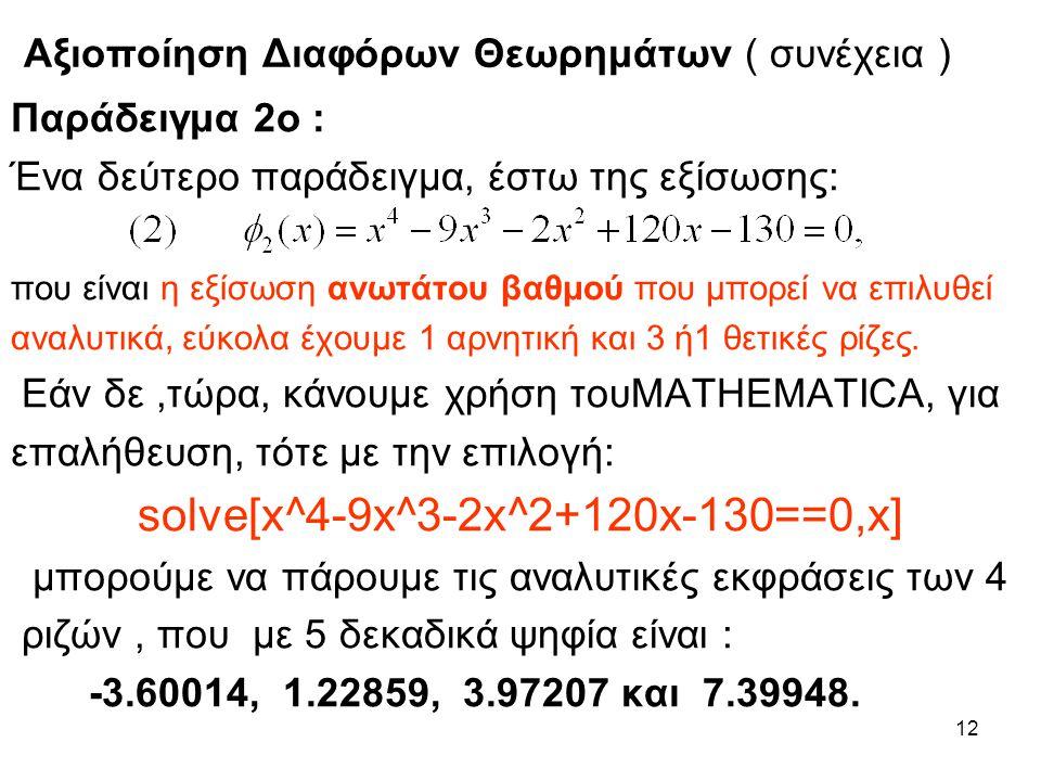 12 Αξιοποίηση Διαφόρων Θεωρημάτων ( συνέχεια ) Παράδειγμα 2ο : Ένα δεύτερο παράδειγμα, έστω της εξίσωσης: που είναι η εξίσωση ανωτάτου βαθμού που μπορεί να επιλυθεί αναλυτικά, εύκολα έχουμε 1 αρνητική και 3 ή1 θετικές ρίζες.