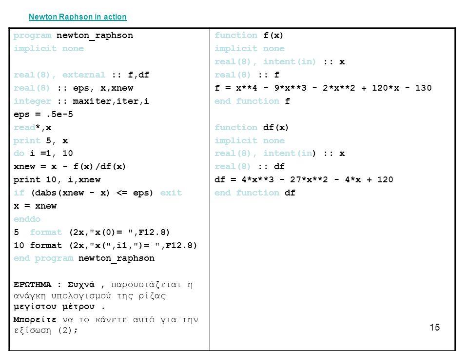 15 Newton Raphson in action program newton_raphson implicit none real(8), external :: f,df real(8) :: eps, x,xnew integer :: maxiter,iter,i eps =.5e-5 read*,x print 5, x do i =1, 10 xnew = x - f(x)/df(x) print 10, i,xnew if (dabs(xnew - x) <= eps) exit x = xnew enddo 5 format (2x, x(0)= ,F12.8) 10 format (2x, x( ,i1, )= ,F12.8) end program newton_raphson ΕΡΏΤΗΜΑ : Συχνά, παρουσιάζεται η ανάγκη υπολογισμού της ρίζας μεγίστου μέτρου.