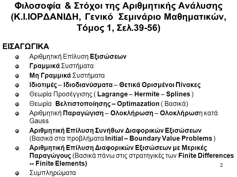 2 ΕΙΣΑΓΩΓΙΚΑ Αριθμητική Επίλυση Εξισώσεων Γραμμικά Συστήματα Μη Γραμμικά Συστήματα Ιδιοτιμές – Ιδιοδιανύσματα – Θετικά Ορισμένοι Πίνακες Θεωρία Προσέγγισης ( Lagrange – Hermite – Splines ) Θεωρία Βελτιστοποίησης – Optimazation ( Βασικά) Αριθμητική Παραγώγιση – Ολοκλήρωση – Ολοκλήρωση κατά Gauss Αριθμητική Επίλυση Συνήθων Διαφορικών Εξισώσεων (Βασικά στα προβλήματα Initial – Boundary Value Problems ) Αριθμητική Επίλυση Διαφορικών Εξισώσεων με Μερικές Παραγώγους (Βασικά πάνω στις στρατηγικές των Finite Differences -- Finite Elements) Συμπληρώματα Φιλοσοφία & Στόχοι της Αριθμητικής Ανάλυσης (Κ.Ι.ΙΟΡΔΑΝΙΔΗ, Γενικό Σεμινάριο Μαθηματικών, Τόμος 1, Σελ.39-56)