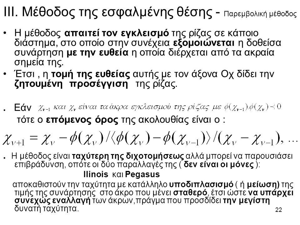 22 ΙΙΙ. Μέθοδος της εσφαλμένης θέσης - Παρεμβολική μέθοδος Η μέθοδος απαιτεί τον εγκλεισμό της ρίζας σε κάποιο διάστημα, στο οποίο στην συνέχεια εξομο