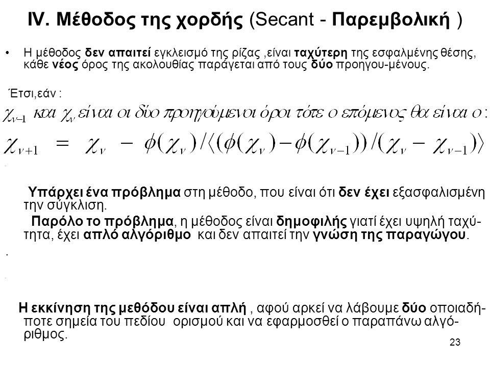 23 IV. Μέθοδος της χορδής (Secant - Παρεμβολική ) Η μέθοδος δεν απαιτεί εγκλεισμό της ρίζας,είναι ταχύτερη της εσφαλμένης θέσης, κάθε νέος όρος της ακ
