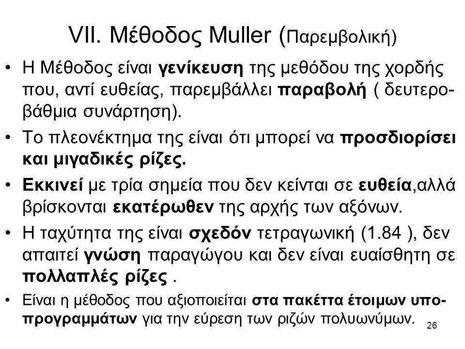 26 VII. Μέθοδος Muller ( Παρεμβολική) Η Μέθοδος είναι γενίκευση της μεθόδου της χορδής που, αντί ευθείας, παρεμβάλλει παραβολή ( δευτερο- βάθμια συνάρ
