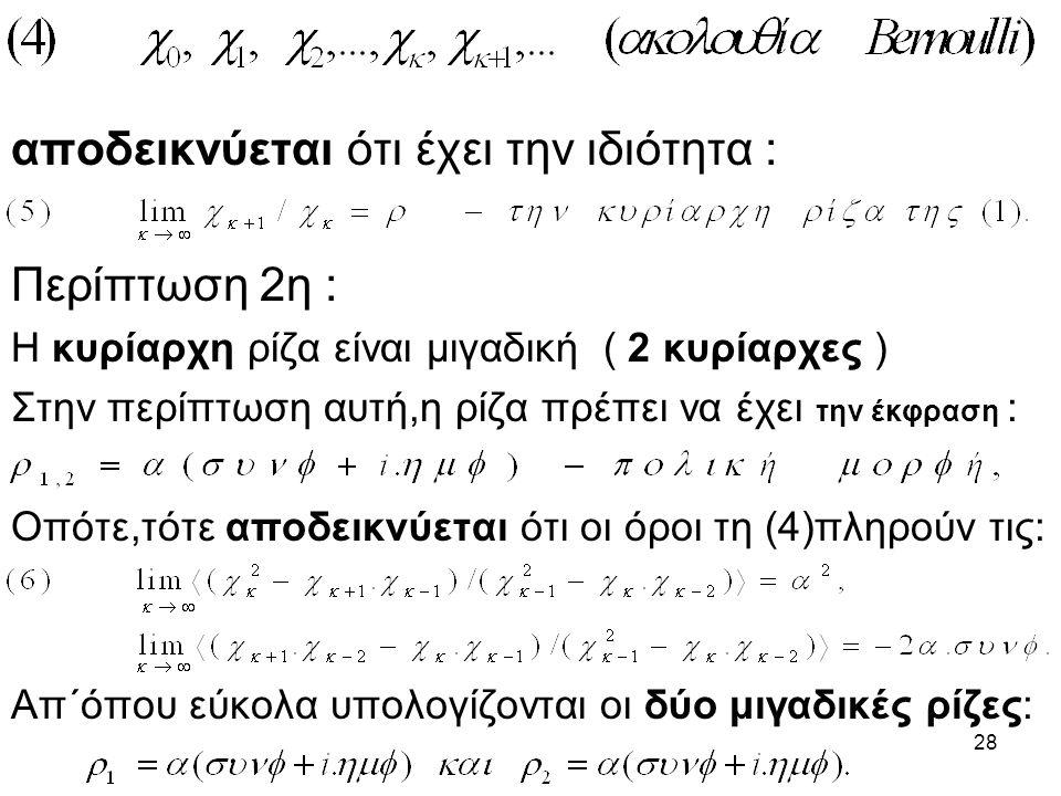 28 αποδεικνύεται ότι έχει την ιδιότητα : Περίπτωση 2η : Η κυρίαρχη ρίζα είναι μιγαδική ( 2 κυρίαρχες ) Στην περίπτωση αυτή,η ρίζα πρέπει να έχει την έκφραση : Οπότε,τότε αποδεικνύεται ότι οι όροι τη (4)πληρούν τις: Απ΄όπου εύκολα υπολογίζονται οι δύο μιγαδικές ρίζες: