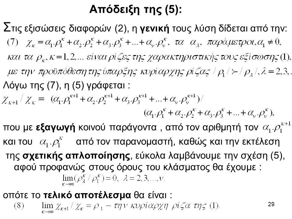 29 Απόδειξη της (5): Σ τις εξισώσεις διαφορών (2), η γενική τους λύση δίδεται από την: Λόγω της (7), η (5) γράφεται : που με εξαγωγή κοινού παράγοντα, από τον αριθμητή τον και του από τον παρανομαστή, καθώς και την εκτέλεση της σχετικής απλοποίησης, εύκολα λαμβάνουμε την σχέση (5), αφού προφανώς στους όρους του κλάσματος θα έχουμε : οπότε το τελικό αποτέλεσμα θα είναι :