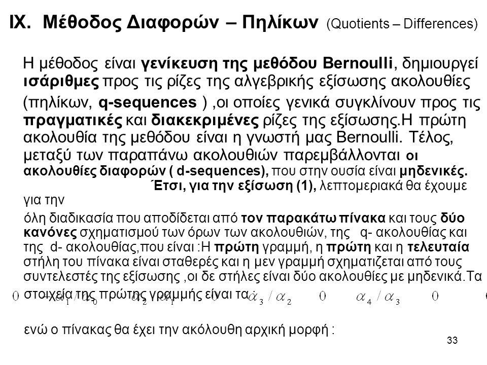 33 IX. Μέθοδος Διαφορών – Πηλίκων (Quotients – Differences) Η μέθοδος είναι γενίκευση της μεθόδου Bernoulli, δημιουργεί ισάριθμες προς τις ρίζες της α