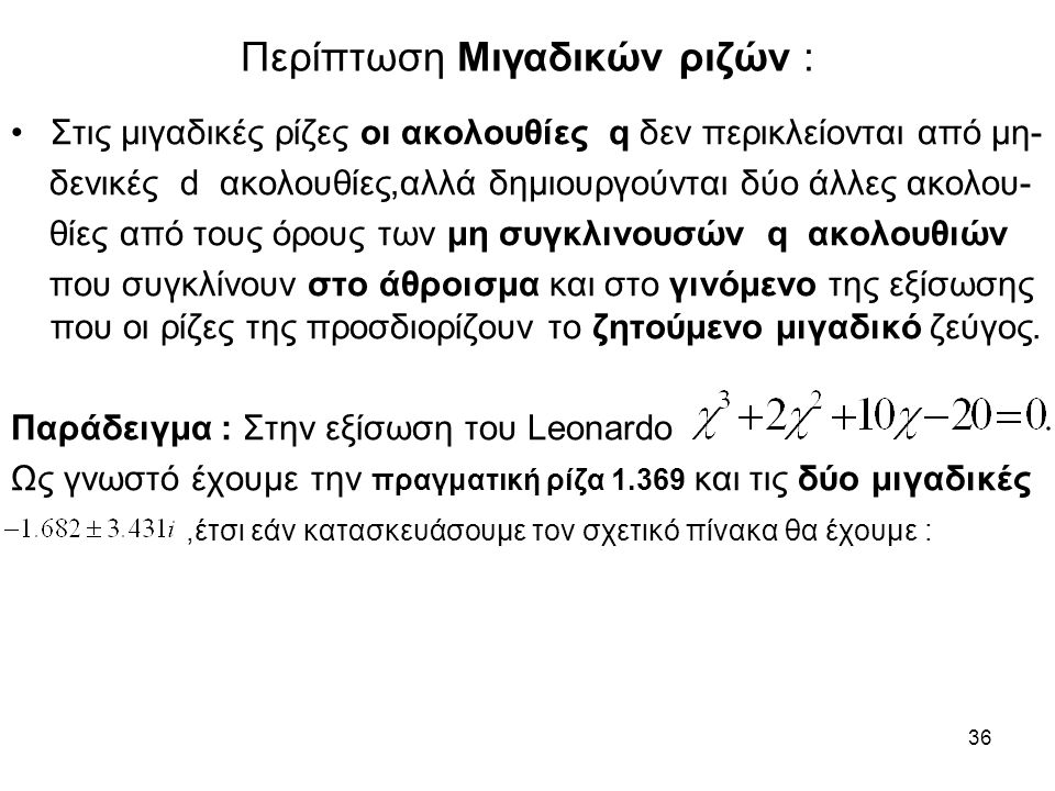 36 Περίπτωση Μιγαδικών ριζών : Στις μιγαδικές ρίζες οι ακολουθίες q δεν περικλείονται από μη- δενικές d ακολουθίες,αλλά δημιουργούνται δύο άλλες ακολου- θίες από τους όρους των μη συγκλινουσών q ακολουθιών που συγκλίνουν στο άθροισμα και στο γινόμενο της εξίσωσης που οι ρίζες της προσδιορίζουν το ζητούμενο μιγαδικό ζεύγος.