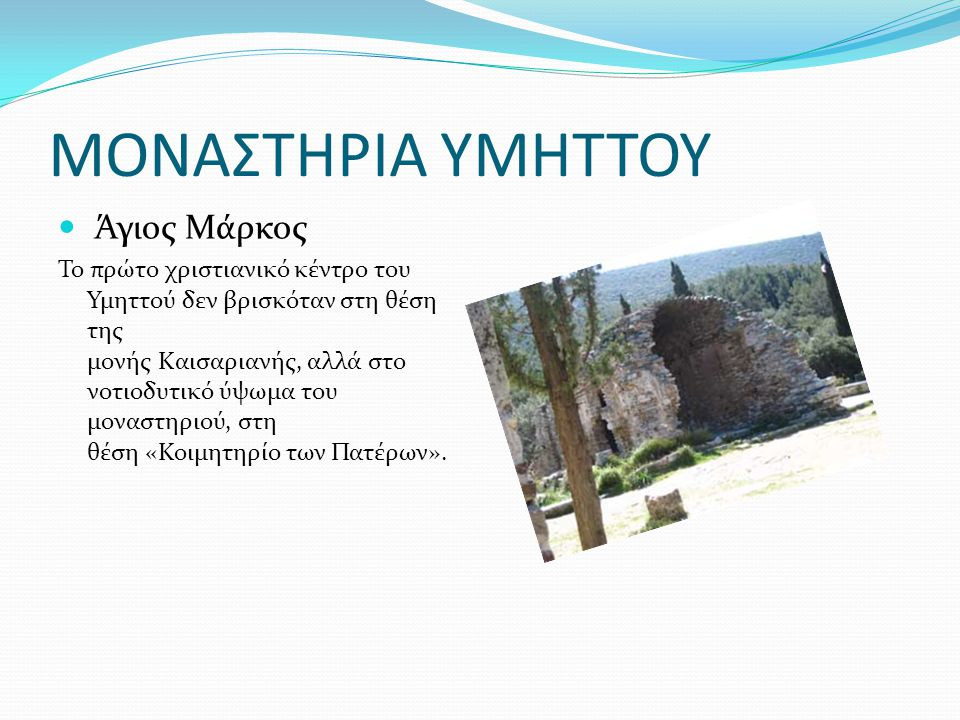 ΜΟΝΑΣΤΗΡΙΑ ΥΜΗΤΤΟΥ Άγιος Μάρκος Το πρώτο χριστιανικό κέντρο του Υμηττού δεν βρισκόταν στη θέση της μονής Καισαριανής, αλλά στο νοτιοδυτικό ύψωμα του μ