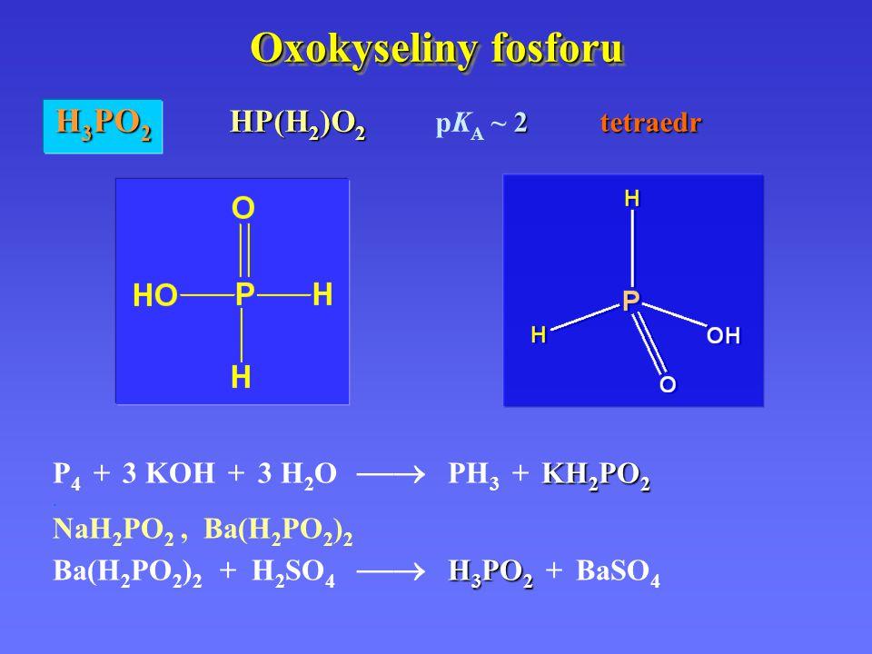 Oxokyseliny fosforu KH 2 PO 2 P 4 + 3 KOH + 3 H 2 O  PH 3 + KH 2 PO 2. NaH 2 PO 2, Ba(H 2 PO 2 ) 2 H 3 PO 2 Ba(H 2 PO 2 ) 2 + H 2 SO 4  H 3 PO 2 +