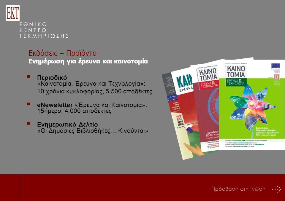  Περιοδικό «Καινοτομία, Έρευνα και Τεχνολογία»: 10 χρόνια κυκλοφορίας, 5.500 αποδέκτες  eNewsletter «Έρευνα και Καινοτομία»: 15ήμερο, 4.000 αποδέκτες  Ενημερωτικό Δελτίο «Οι Δημόσιες Βιβλιοθήκες… Κινούνται» Ενημέρωση για έρευνα και καινοτομία Εκδόσεις – Προϊόντα