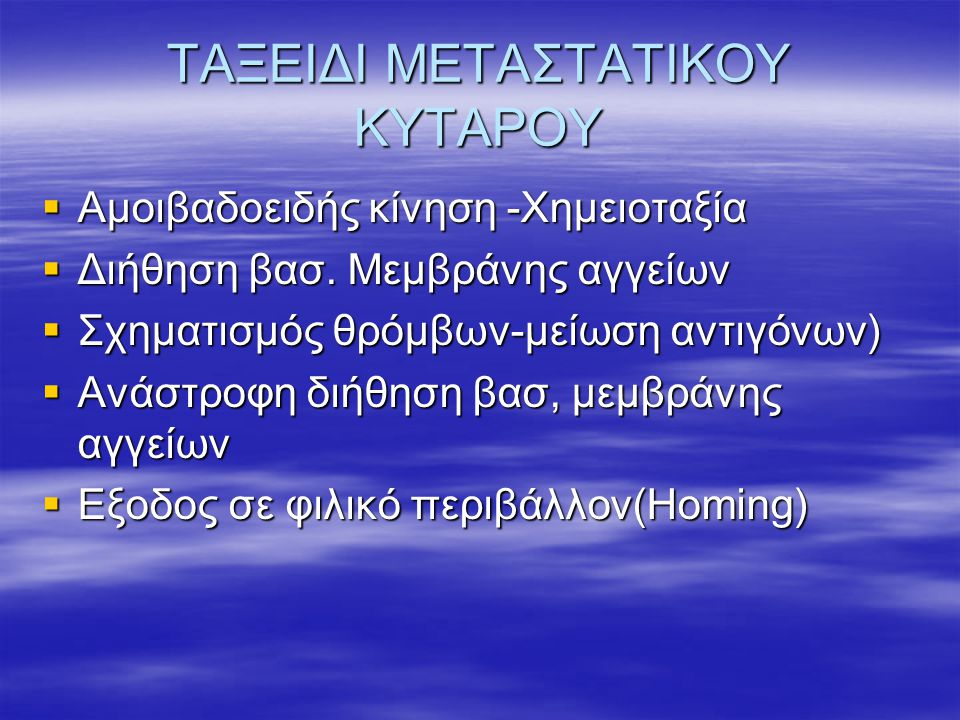 ΤΑΞΕΙΔΙ ΜΕΤΑΣΤΑΤΙΚΟΥ ΚΥΤΑΡΟΥ  Αμοιβαδοειδής κίνηση -Χημειοταξία  Διήθηση βασ. Μεμβράνης αγγείων  Σχηματισμός θρόμβων-μείωση αντιγόνων)  Ανάστροφη