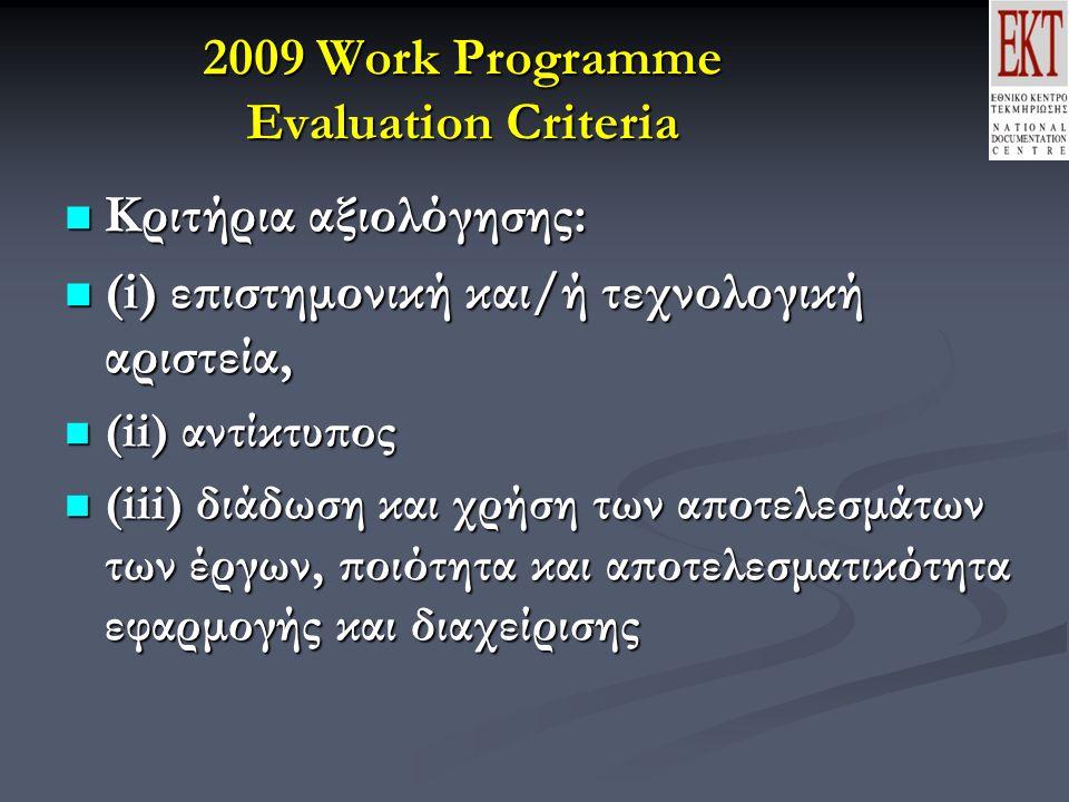 2009 Work Programme Evaluation Criteria Κριτήρια αξιολόγησης: Κριτήρια αξιολόγησης: (i) επιστημονική και/ή τεχνολογική αριστεία, (i) επιστημονική και/ή τεχνολογική αριστεία, (ii) αντίκτυπος (ii) αντίκτυπος (iii) διάδωση και χρήση των αποτελεσμάτων των έργων, ποιότητα και αποτελεσματικότητα εφαρμογής και διαχείρισης (iii) διάδωση και χρήση των αποτελεσμάτων των έργων, ποιότητα και αποτελεσματικότητα εφαρμογής και διαχείρισης