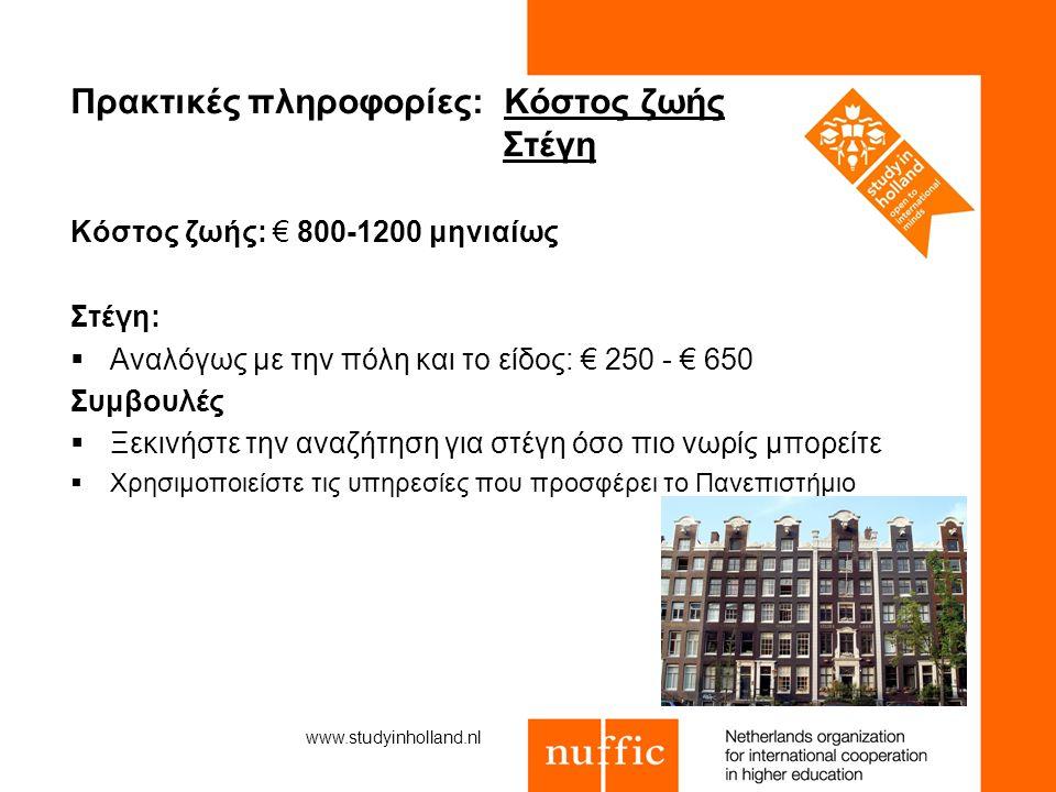 Πρακτικές πληροφορίες: Κόστος ζωής Στέγη Κόστος ζωής: € 800-1200 μηνιαίως Στέγη:  Αναλόγως με την πόλη και το είδος: € 250 - € 650 Συμβουλές  Ξεκινήστε την αναζήτηση για στέγη όσο πιο νωρίς μπορείτε  Χρησιμοποιείστε τις υπηρεσίες που προσφέρει το Πανεπιστήμιο www.studyinholland.nl