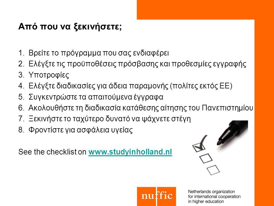 Από που να ξεκινήσετε; 1.Βρείτε το πρόγραμμα που σας ενδιαφέρει 2.Ελέγξτε τις προϋποθέσεις πρόσβασης και προθεσμίες εγγραφής 3.Υποτροφίες 4.Ελέγξτε διαδικασίες για άδεια παραμονής (πολίτες εκτός ΕΕ) 5.Συγκεντρώστε τα απαιτούμενα έγγραφα 6.Ακολουθήστε τη διαδικασία κατάθεσης αίτησης του Πανεπιστημίου 7.Ξεκινήστε το ταχύτερο δυνατό να ψάχνετε στέγη 8.Φροντίστε για ασφάλεια υγείας See the checklist on www.studyinholland.nlwww.studyinholland.nl
