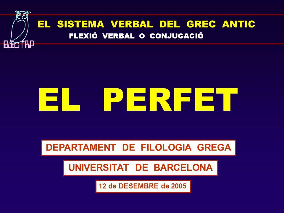 EL SISTEMA VERBAL DEL GREC ANTIC FLEXIÓ VERBAL O CONJUGACIÓ EL PERFET DEPARTAMENT DE FILOLOGIA GREGA UNIVERSITAT DE BARCELONA 12 de DESEMBRE de 2005