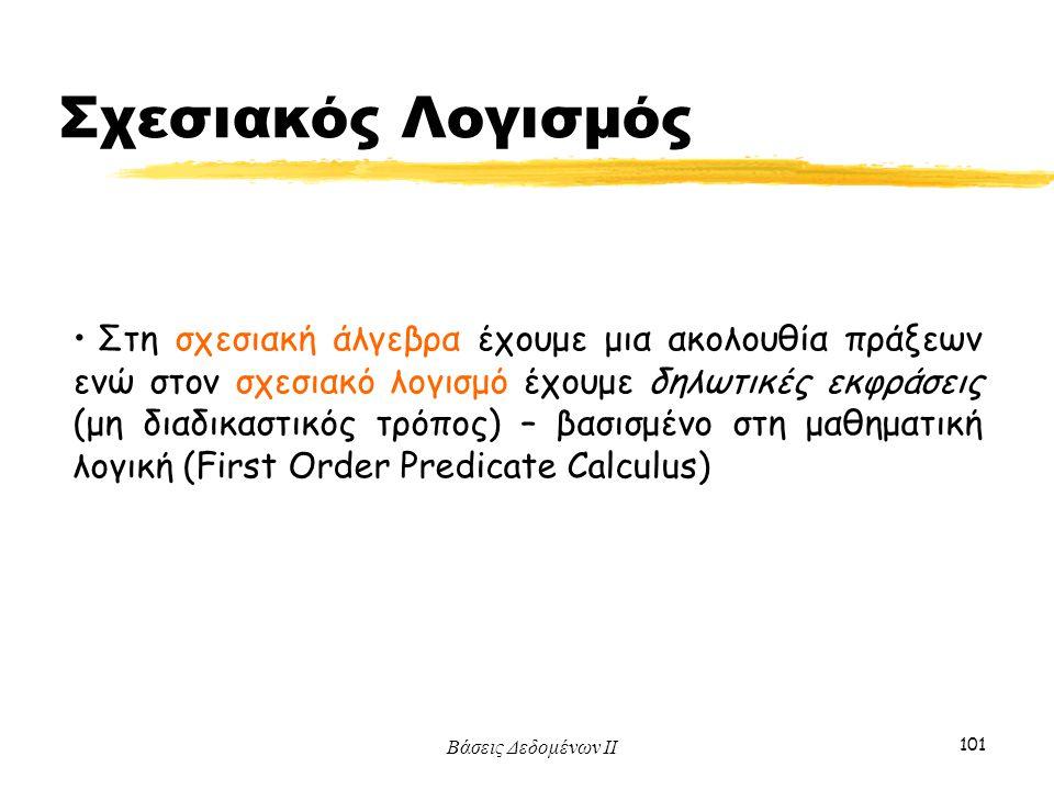 Βάσεις Δεδομένων ΙΙ 101 Στη σχεσιακή άλγεβρα έχουμε μια ακολουθία πράξεων ενώ στον σχεσιακό λογισμό έχουμε δηλωτικές εκφράσεις (μη διαδικαστικός τρόπο
