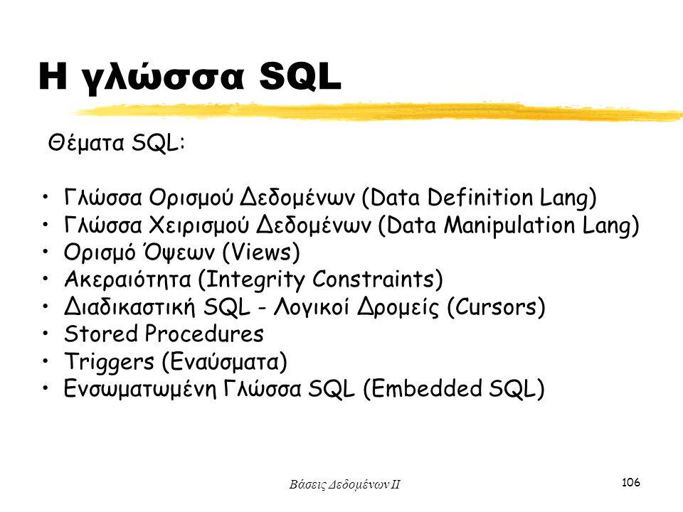 Βάσεις Δεδομένων ΙΙ 106 Η γλώσσα SQL Θέματα SQL: Γλώσσα Ορισμού Δεδομένων (Data Definition Lang) Γλώσσα Χειρισμού Δεδομένων (Data Manipulation Lang) Ο