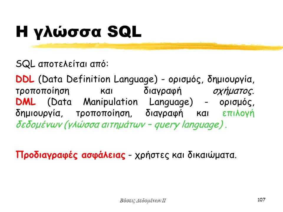 Βάσεις Δεδομένων ΙΙ 107 SQL αποτελείται από: DDL (Data Definition Language) - ορισμός, δημιουργία, τροποποίηση και διαγραφή σχήματος. DML (Data Manipu