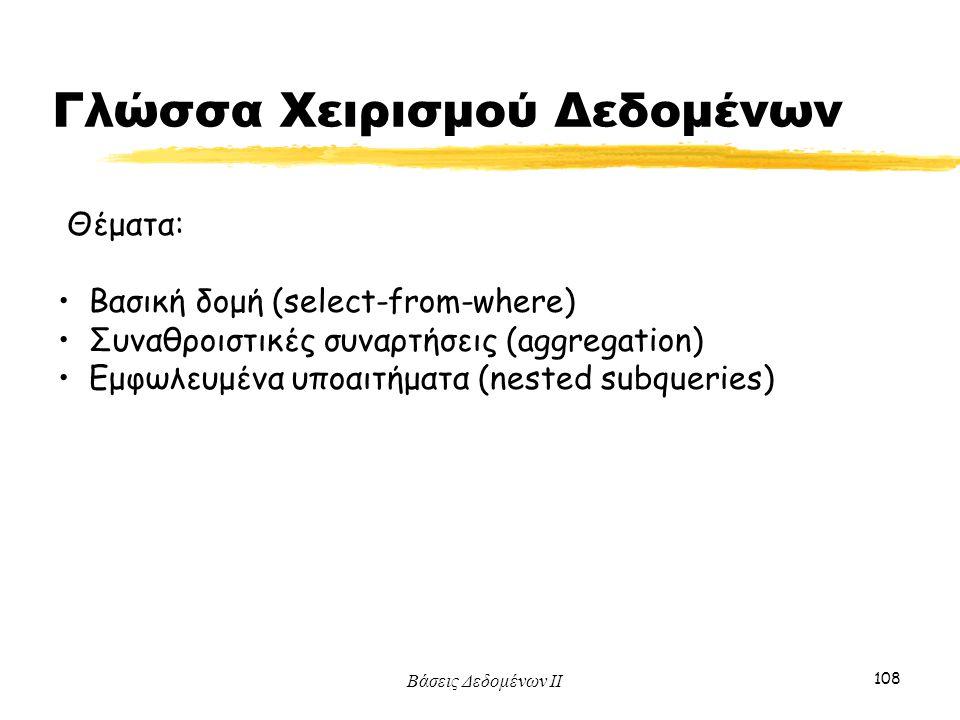 Βάσεις Δεδομένων ΙΙ 108 Θέματα: Βασική δομή (select-from-where) Συναθροιστικές συναρτήσεις (aggregation) Εμφωλευμένα υποαιτήματα (nested subqueries) Γ