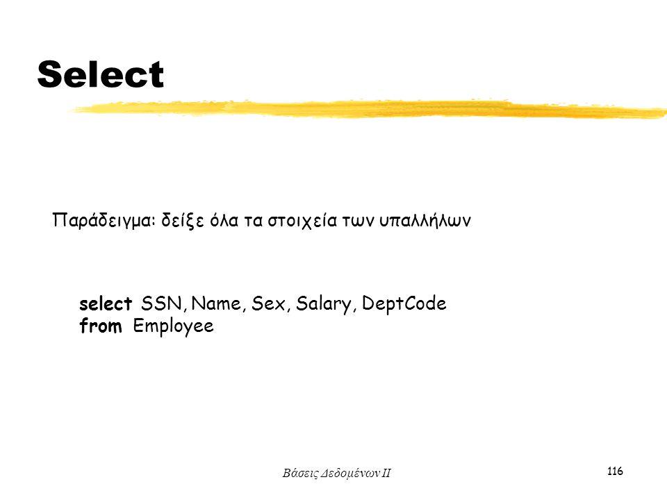 Βάσεις Δεδομένων ΙΙ 116 Παράδειγμα: δείξε όλα τα στοιχεία των υπαλλήλων select SSN, Name, Sex, Salary, DeptCode from Employee Select