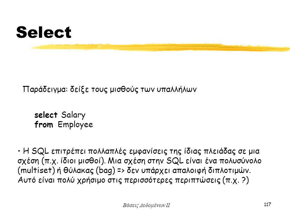 Βάσεις Δεδομένων ΙΙ 117 Παράδειγμα: δείξε τους μισθούς των υπαλλήλων select Salary from Employee Η SQL επιτρέπει πολλαπλές εμφανίσεις της ίδιας πλειάδ