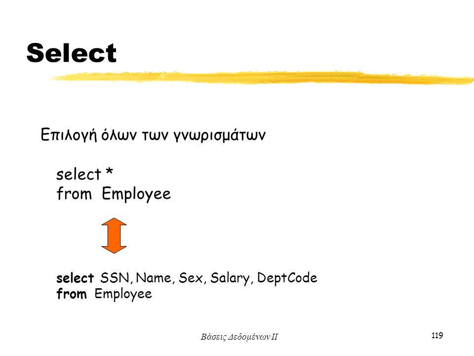 Βάσεις Δεδομένων ΙΙ 119 select * from Employee Επιλογή όλων των γνωρισμάτων select SSN, Name, Sex, Salary, DeptCode from Employee Select