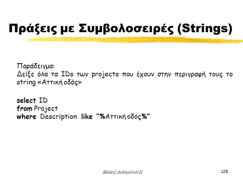 Βάσεις Δεδομένων ΙΙ 128 Παράδειγμα: Δείξε όλα τα IDs των projects που έχουν στην περιγραφή τους το string «Αττική οδός» select ID from Project where D