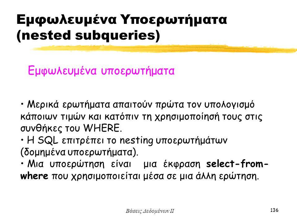 Βάσεις Δεδομένων ΙΙ 136 Εμφωλευμένα υποερωτήματα Μερικά ερωτήματα απαιτούν πρώτα τον υπολογισμό κάποιων τιμών και κατόπιν τη χρησιμοποίησή τους στις σ