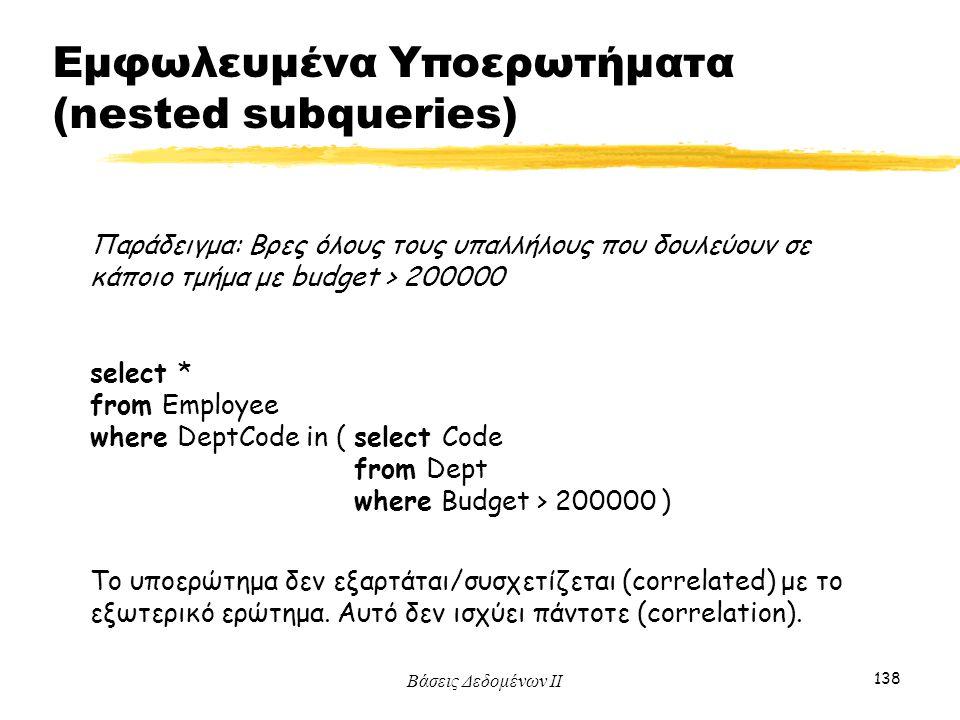 Βάσεις Δεδομένων ΙΙ 138 Παράδειγμα: Βρες όλους τους υπαλλήλους που δουλεύουν σε κάποιο τμήμα με budget > 200000 select * from Employee where DeptCode