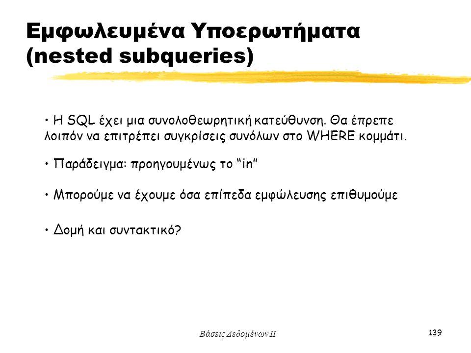 Βάσεις Δεδομένων ΙΙ 139 Η SQL έχει μια συνολοθεωρητική κατεύθυνση. Θα έπρεπε λοιπόν να επιτρέπει συγκρίσεις συνόλων στο WHERE κομμάτι. Παράδειγμα: προ