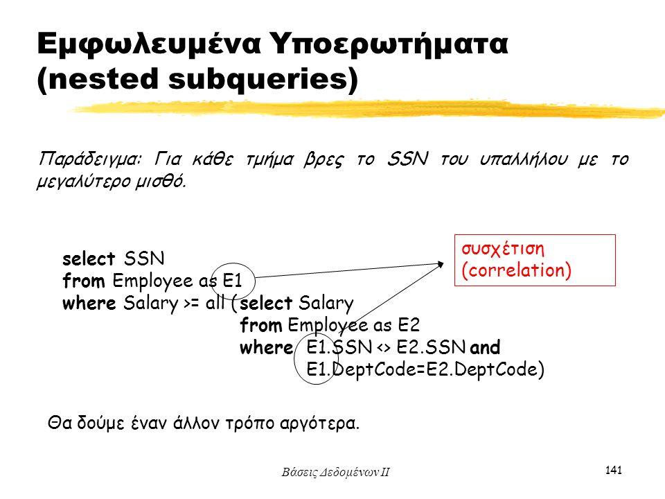 Βάσεις Δεδομένων ΙΙ 141 Παράδειγμα: Για κάθε τμήμα βρες το SSN του υπαλλήλου με το μεγαλύτερο μισθό. select SSN from Employee as E1 where Salary >= al
