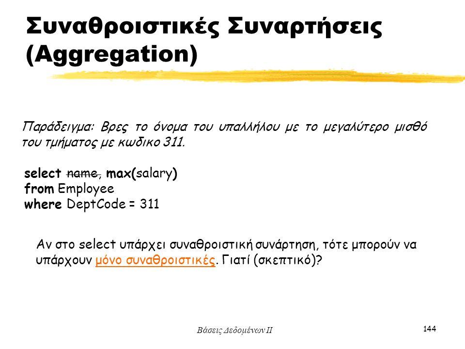 Βάσεις Δεδομένων ΙΙ 144 Παράδειγμα: Βρες το όνομα του υπαλλήλου με το μεγαλύτερο μισθό του τμήματος με κωδικο 311. select name, max(salary) from Emplo
