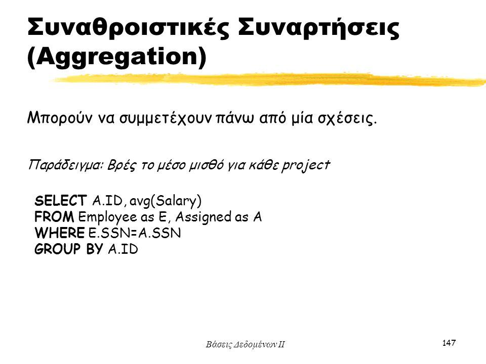 Βάσεις Δεδομένων ΙΙ 147 Μπορούν να συμμετέχουν πάνω από μία σχέσεις. Παράδειγμα: Βρές το μέσο μισθό για κάθε project SELECT A.ID, avg(Salary) FROM Emp