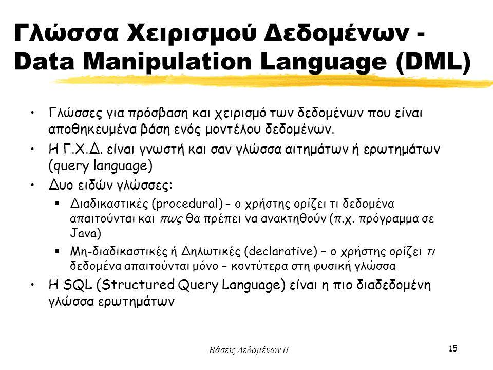 Βάσεις Δεδομένων ΙΙ 15 Γλώσσα Χειρισμού Δεδομένων - Data Manipulation Language (DML) Γλώσσες για πρόσβαση και χειρισμό των δεδομένων που είναι αποθηκε