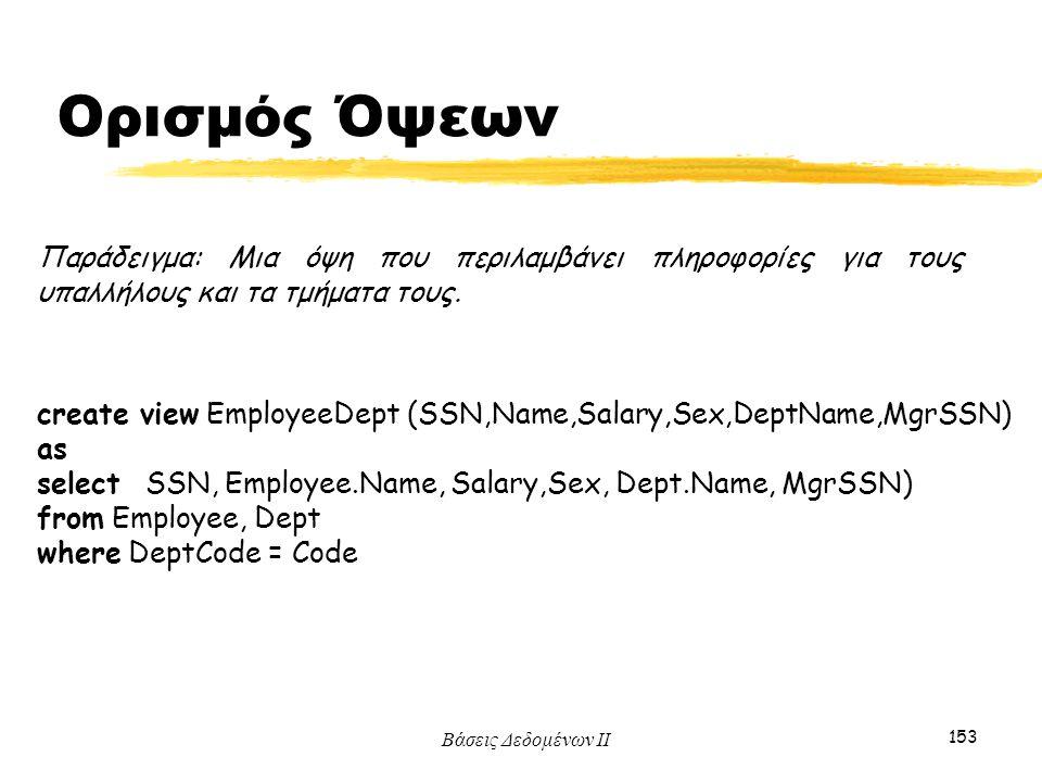 Βάσεις Δεδομένων ΙΙ 153 Παράδειγμα: Μια όψη που περιλαμβάνει πληροφορίες για τους υπαλλήλους και τα τμήματα τους. create view EmployeeDept (SSN,Name,S