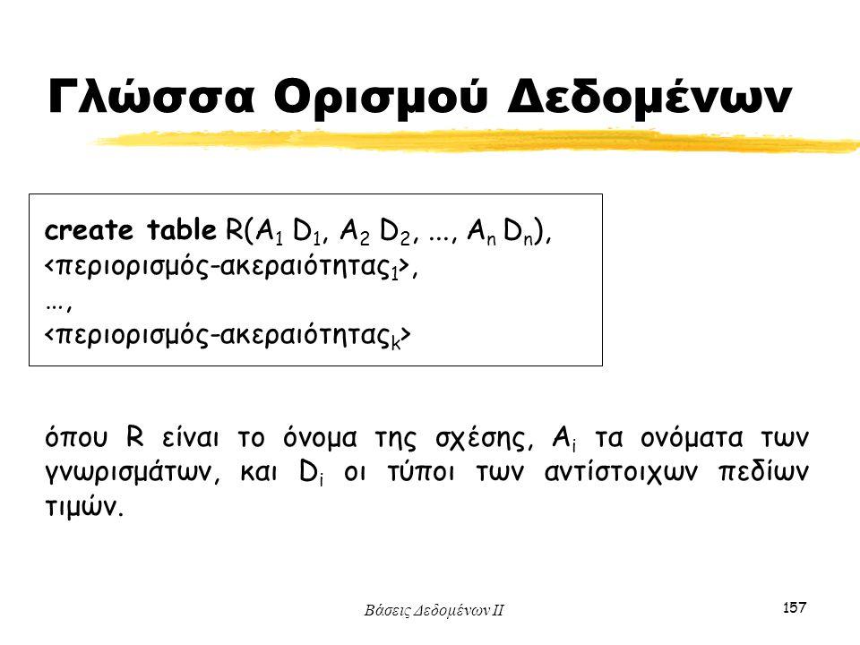 Βάσεις Δεδομένων ΙΙ 157 create table R(A 1 D 1, A 2 D 2,..., A n D n ),, …, όπου R είναι το όνομα της σχέσης, A i τα ονόματα των γνωρισμάτων, και D i