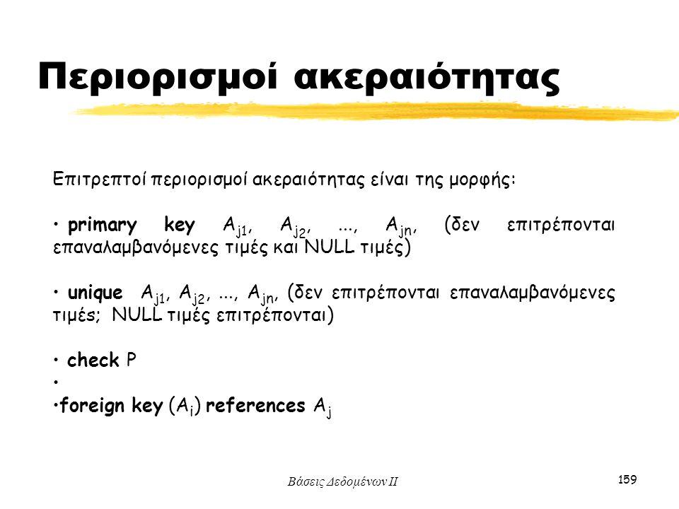 Βάσεις Δεδομένων ΙΙ 159 Επιτρεπτοί περιορισμοί ακεραιότητας είναι της μορφής: primary key A j 1, A j 2,..., A j n, (δεν επιτρέπονται επαναλαμβανόμενες