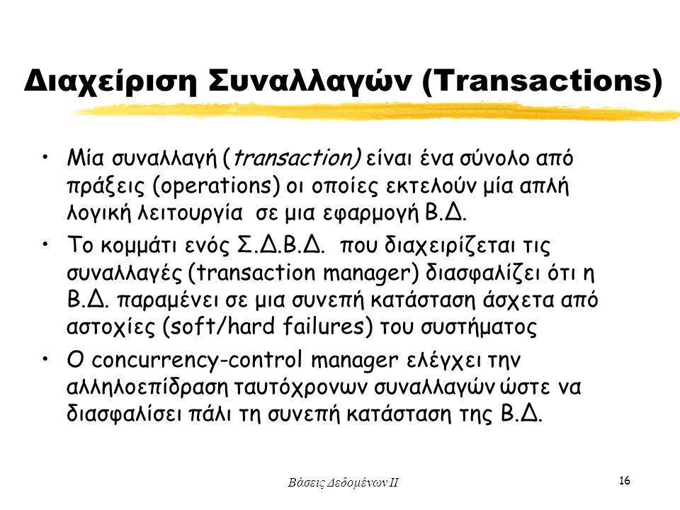 Βάσεις Δεδομένων ΙΙ 16 Διαχείριση Συναλλαγών (Transactions) Μία συναλλαγή (transaction) είναι ένα σύνολο από πράξεις (operations) οι οποίες εκτελούν μ