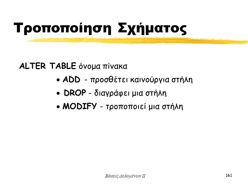 Βάσεις Δεδομένων ΙΙ 161 ALTER TABLE όνομα πίνακα  ADD - προσθέτει καινούργια στήλη  DROP - διαγράφει μια στήλη  MODIFY - τροποποιεί μια στήλη Τροπο