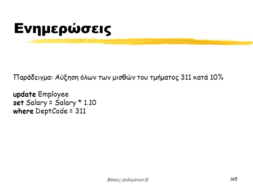 Βάσεις Δεδομένων ΙΙ 165 Παράδειγμα: Αύξηση όλων των μισθών του τμήματος 311 κατά 10% update Employee set Salary = Salary * 1.10 where DeptCode = 311 Ε