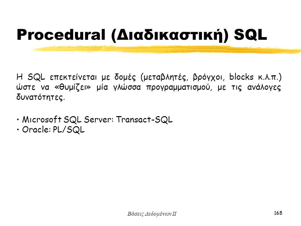 Βάσεις Δεδομένων ΙΙ 168 H SQL επεκτείνεται με δομές (μεταβλητές, βρόγχοι, blocks κ.λ.π.) ώστε να «θυμίζει» μία γλώσσα προγραμματισμού, με τις ανάλογες