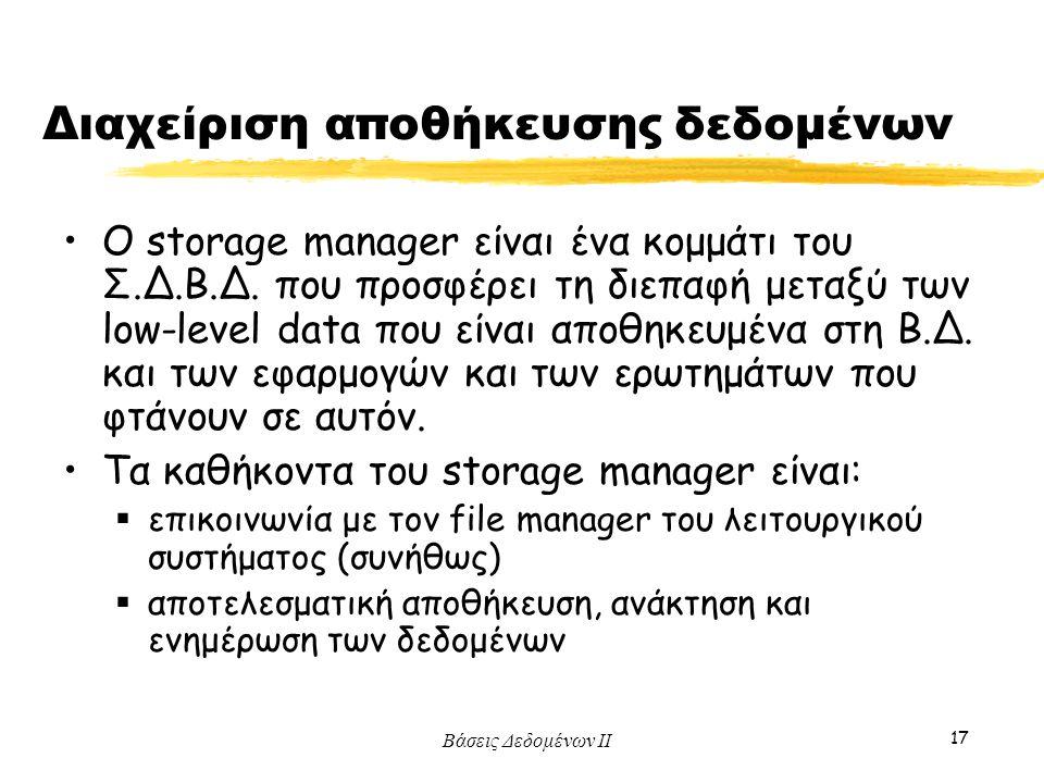 Βάσεις Δεδομένων ΙΙ 17 Διαχείριση αποθήκευσης δεδομένων Ο storage manager είναι ένα κομμάτι του Σ.Δ.Β.Δ. που προσφέρει τη διεπαφή μεταξύ των low-level