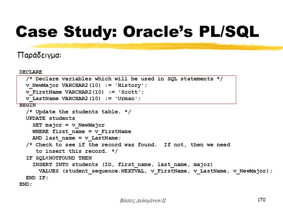 Βάσεις Δεδομένων ΙΙ 170 Παράδειγμα: DECLARE /* Declare variables which will be used in SQL statements */ v_NewMajor VARCHAR2(10) := 'History'; v_First