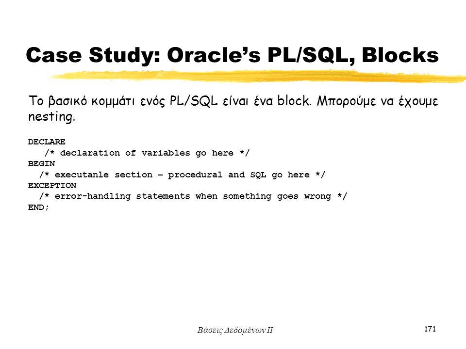 Βάσεις Δεδομένων ΙΙ 171 Το βασικό κομμάτι ενός PL/SQL είναι ένα block. Μπορούμε να έχουμε nesting. DECLARE /* declaration of variables go here */ BEGI