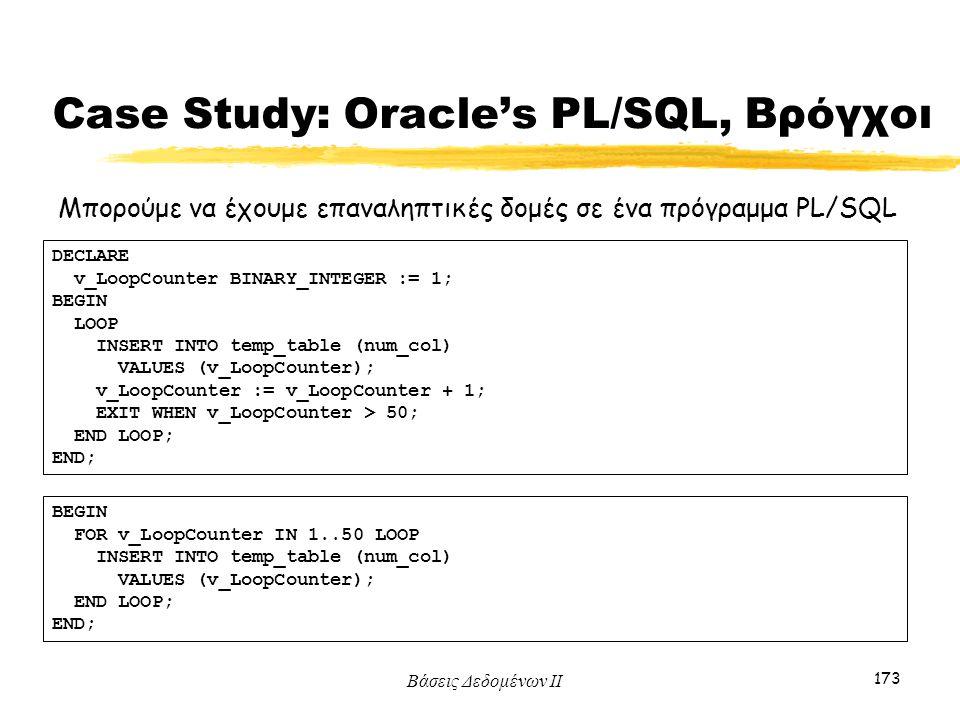 Βάσεις Δεδομένων ΙΙ 173 Μπορούμε να έχουμε επαναληπτικές δομές σε ένα πρόγραμμα PL/SQL DECLARE v_LoopCounter BINARY_INTEGER := 1; BEGIN LOOP INSERT IN