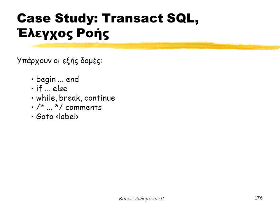 Βάσεις Δεδομένων ΙΙ 176 Υπάρχουν οι εξής δομές: begin... end if... else while, break, continue /*... */ comments Goto Case Study: Transact SQL, Έλεγχο