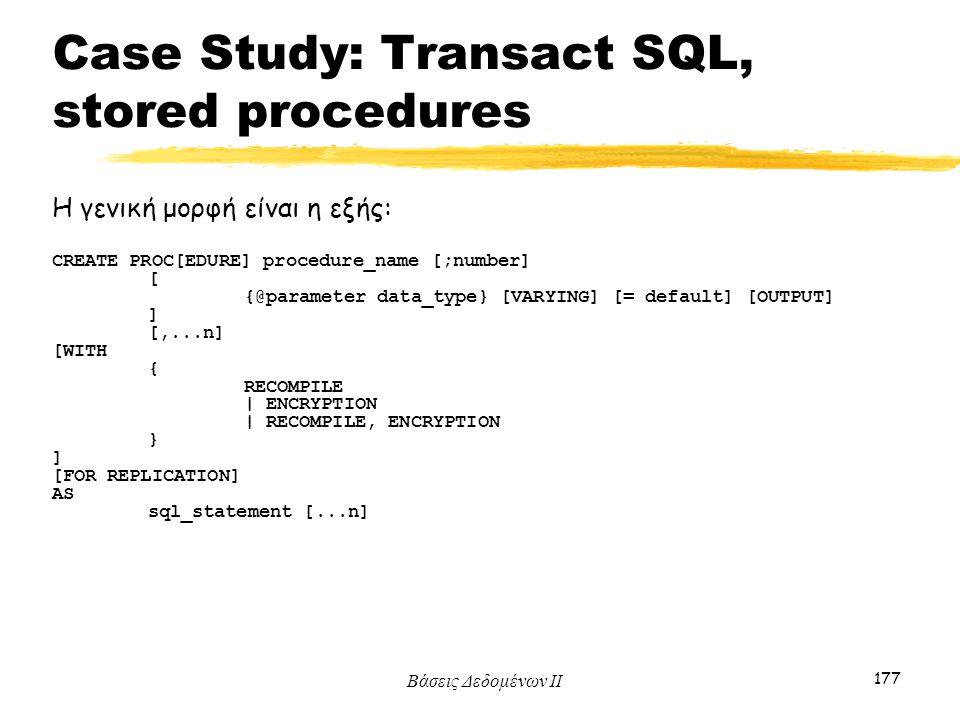 Βάσεις Δεδομένων ΙΙ 177 Η γενική μορφή είναι η εξής: CREATE PROC[EDURE] procedure_name [;number] [ {@parameter data_type} [VARYING] [= default] [OUTPU