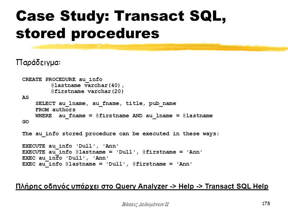 Βάσεις Δεδομένων ΙΙ 178 Παράδειγμα: Πλήρης οδηγός υπάρχει στο Query Analyzer -> Help -> Transact SQL Help CREATE PROCEDURE au_info @lastname varchar(4