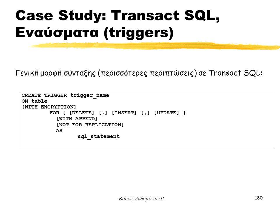 Βάσεις Δεδομένων ΙΙ 180 Γενική μορφή σύνταξης (περισσότερες περιπτώσεις) σε Transact SQL: CREATE TRIGGER trigger_name ON table [WITH ENCRYPTION] FOR {